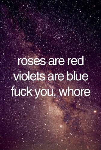 Roses are red, violets are blue, fuck you whore