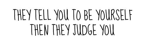 They tell you to be yourself then they judge you