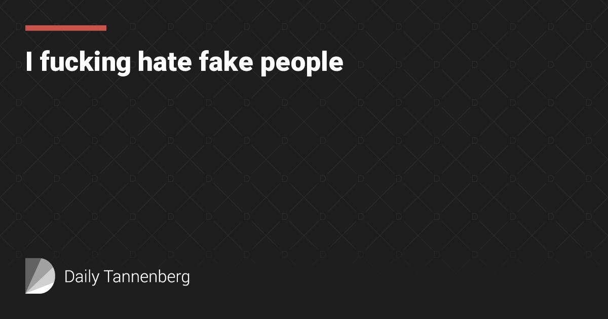I fucking hate fake people