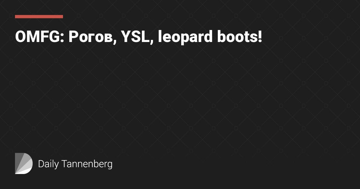 OMFG: Рогов, YSL, leopard boots!
