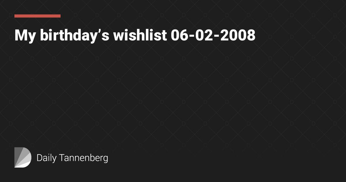 My birthday's wishlist 06-02-2008